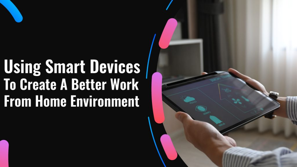 Using Smart Devices To Create A Better Work From Home Environment